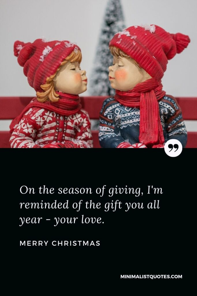 Merry Christmas Wish - On the season of giving, I'm reminded of the gift you all year - your love.