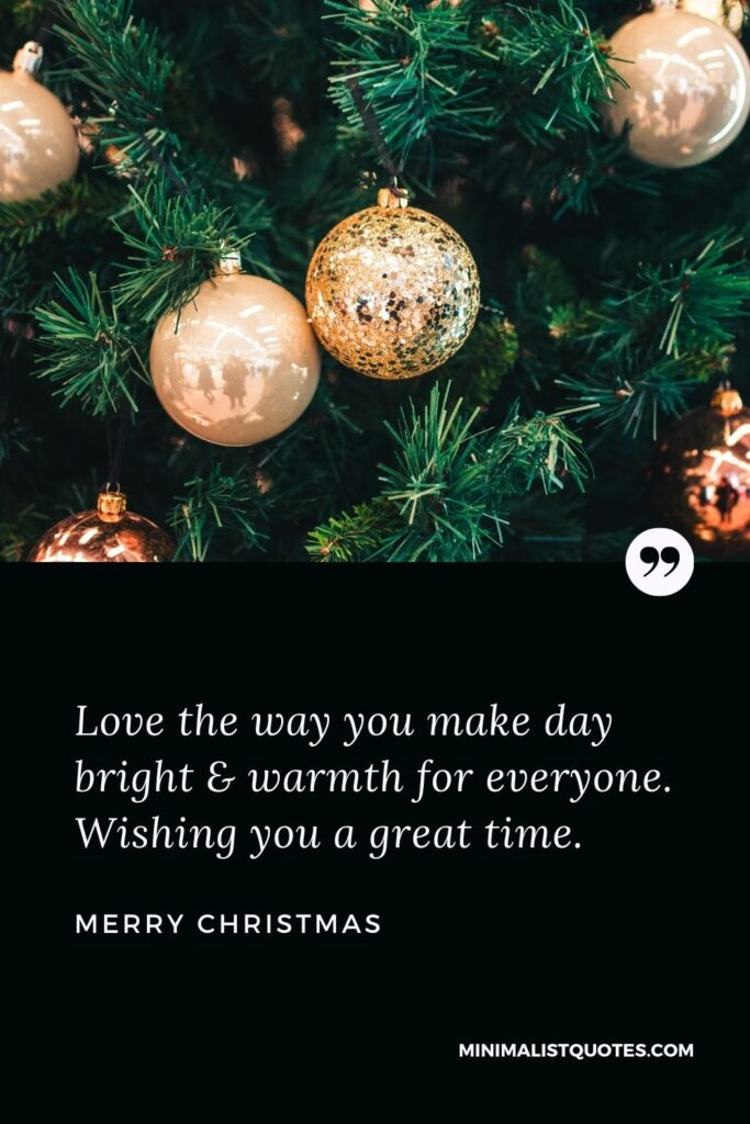 Merry Christmas Wish - Love the way you make day bright & warmth for everyone. Wishing you a great time.