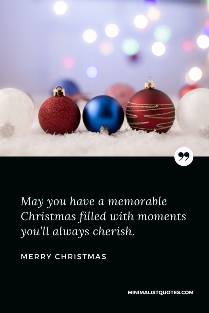 Merry Christmas Wish - May you have a memorable Christmas filled with moments you'll always cherish.