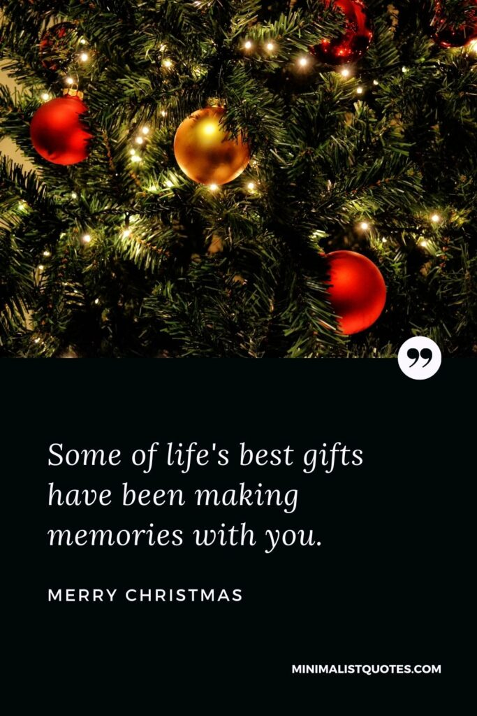 Merry Christmas Wish - Some of life's best gifts have been making memories with you.