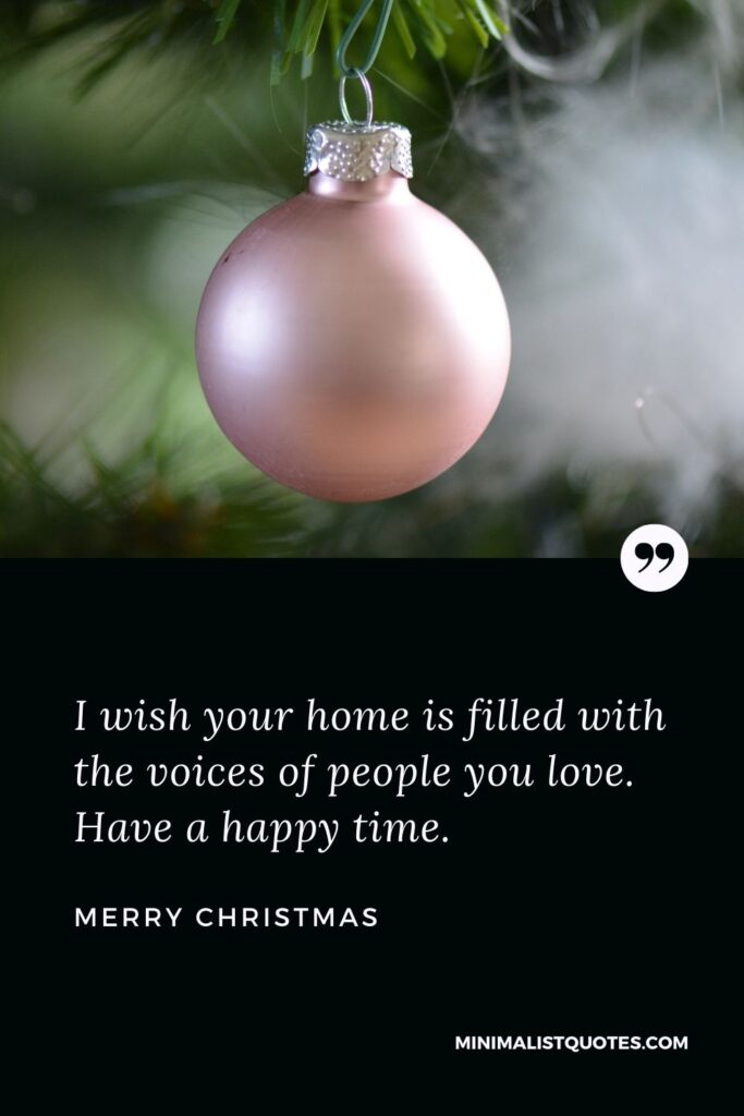 Merry Christmas Wish - I wish your home is filled with the voices of people you love. Have a happy time.