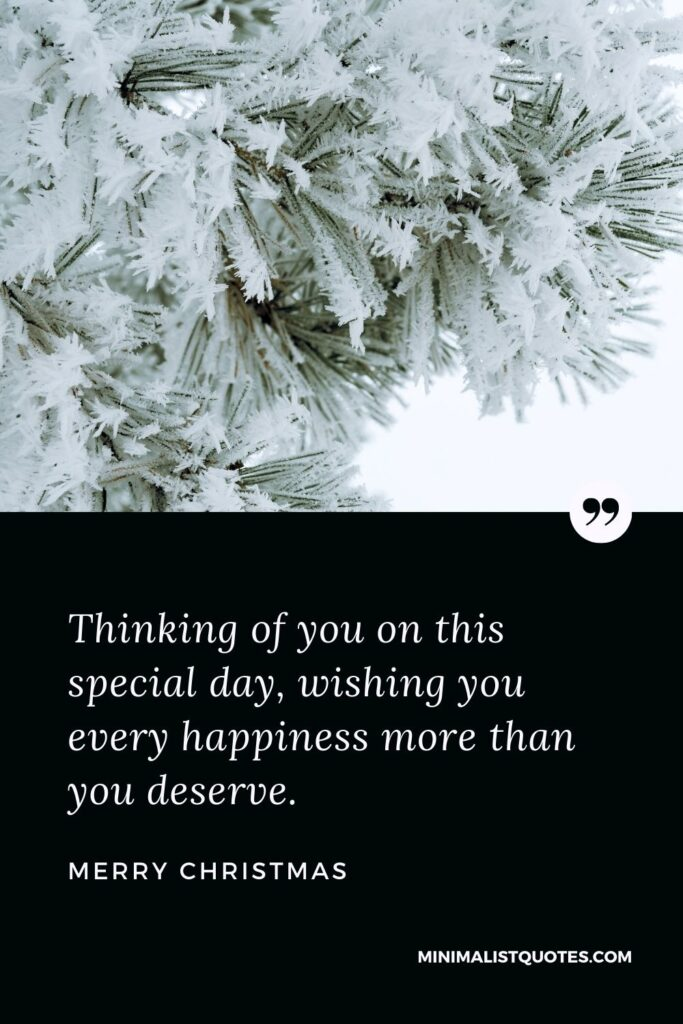 Merry Christmas Wish - Thinking of you on this special day, wishing you every happiness more than you deserve.