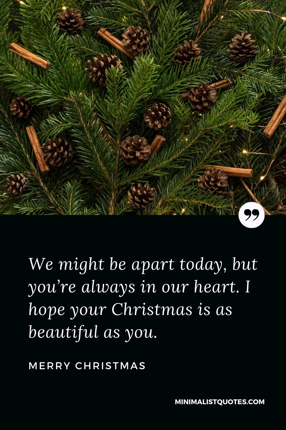 Merry Christmas Wish - We might be apart today, but you're always in our heart. I hope your Christmas is as beautiful as you.