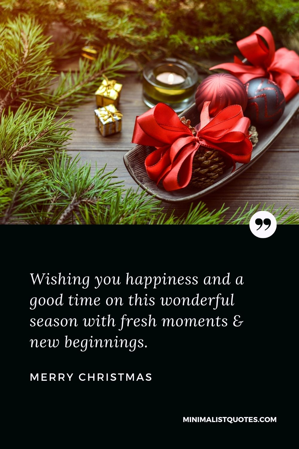 Merry Christmas Wish - Wishing you happiness and a good time on this wonderful season with fresh moments & new beginnings.