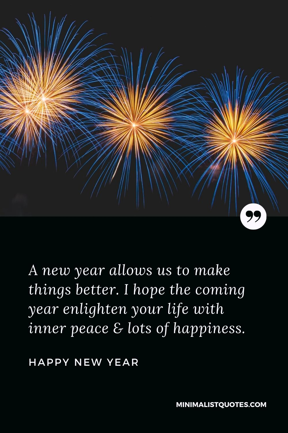 New Year Wish - A new year allows usto make things better. I hope the coming year enlighten your life with inner peace & lots of happiness.