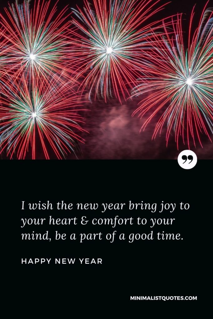 New Year Wish - I wish the new year bring joy to yourheart & comfort to your mind, be a part of a good time.