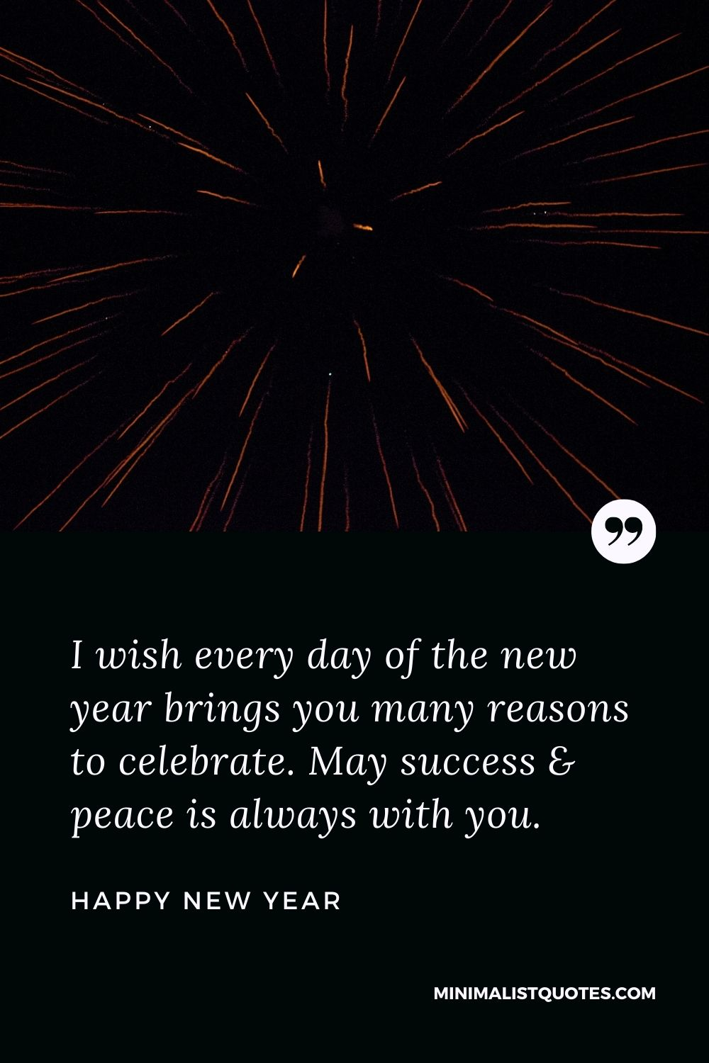 New Year Wish - I wish every day of the new year brings you many reasons to celebrate. May success & peace is always with you.