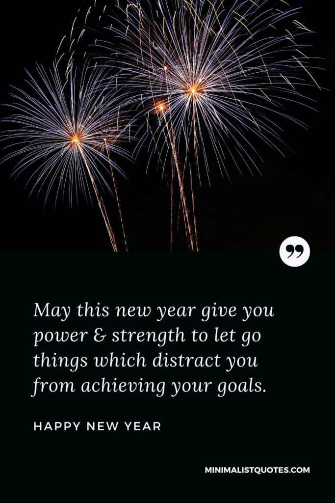 New Year Wish - May this new year give you power & strength to let go things which distract you from achieving your goals.