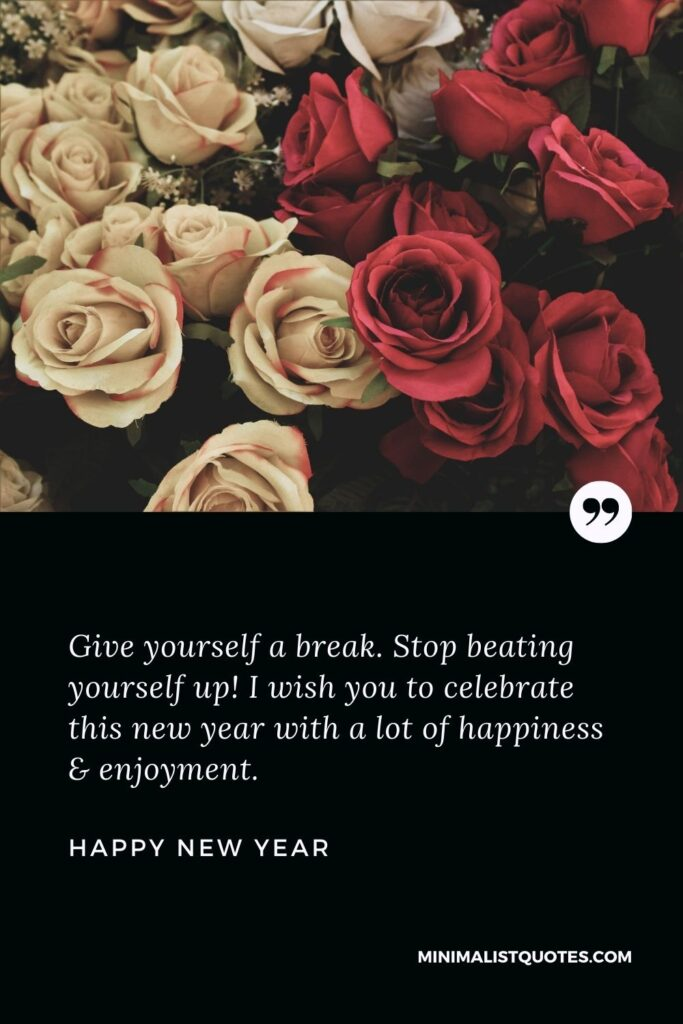 New Year Wish - Give yourself a break. Stop beating yourself up!I wish you to celebrate this new year with a lot of happiness & enjoyment.