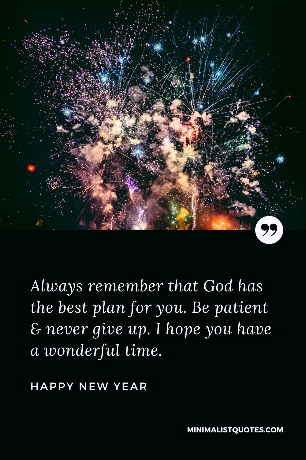 New Year Wish - Always remember that God has the best plan for you. Be patient& never give up. I hope you have a wonderful time.