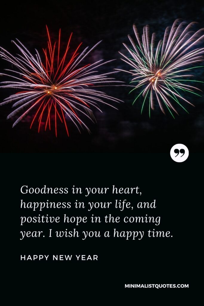 New Year Wish - Goodness in your heart, happiness in your life, and positive hope in the coming year. I wish you a happy time.