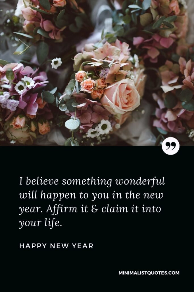 New Year Wish - I believe something wonderful will happen to you in the new year. Affirm it & claim it into your life.