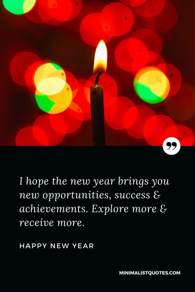 New Year Wish - I hope the new year brings you new opportunities, success & achievements. Explore more & receivemore.