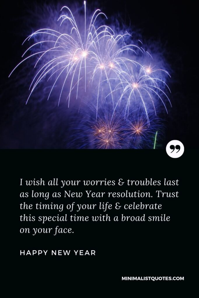 New Year Wish - I wish all your worries & troubles last as long as New Year resolution. Trust the timing of your life & celebrate this special time with a broad smile on your face.