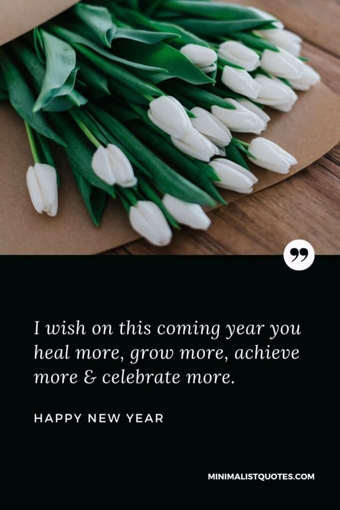 New Year Wish - I wish on this coming year you heal more, grow more, achieve more & celebrate more.