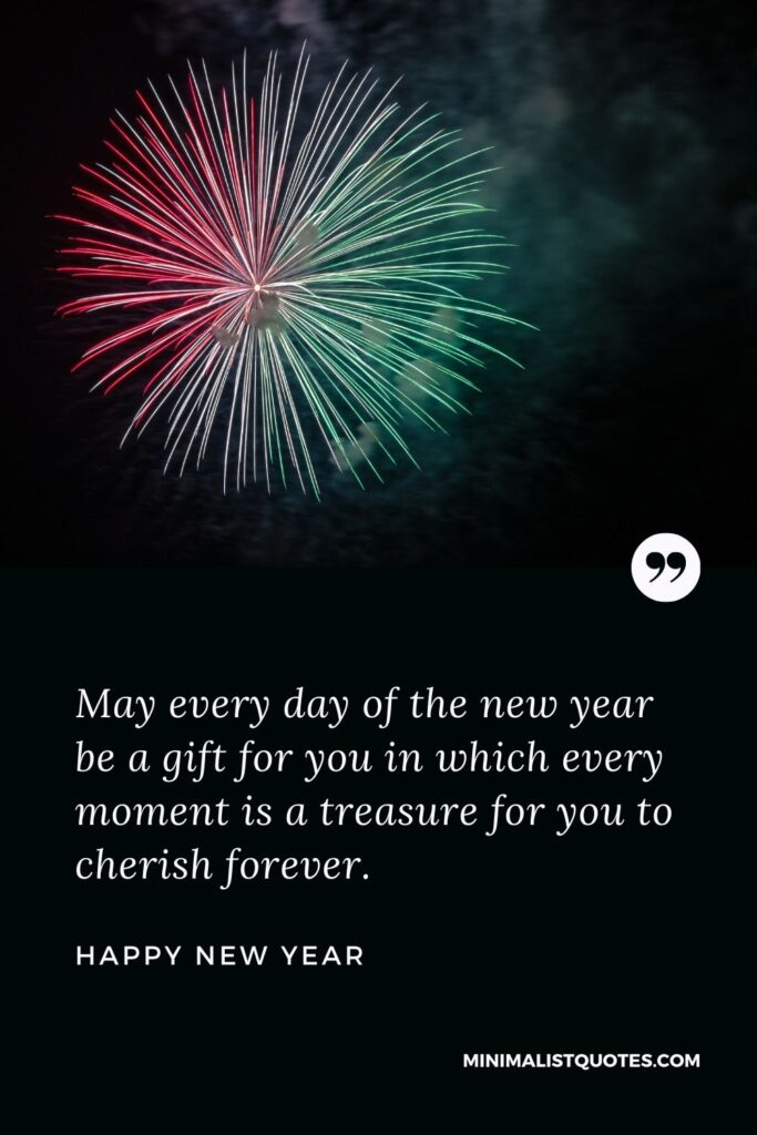 New Year Wish - May every day of the new year be a gift for you in which every moment is a treasure for you to cherish forever.