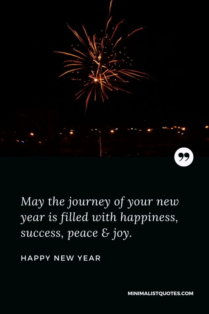 New Year Wish - May the journey of your new year is filled with happiness, success, peace & joy.