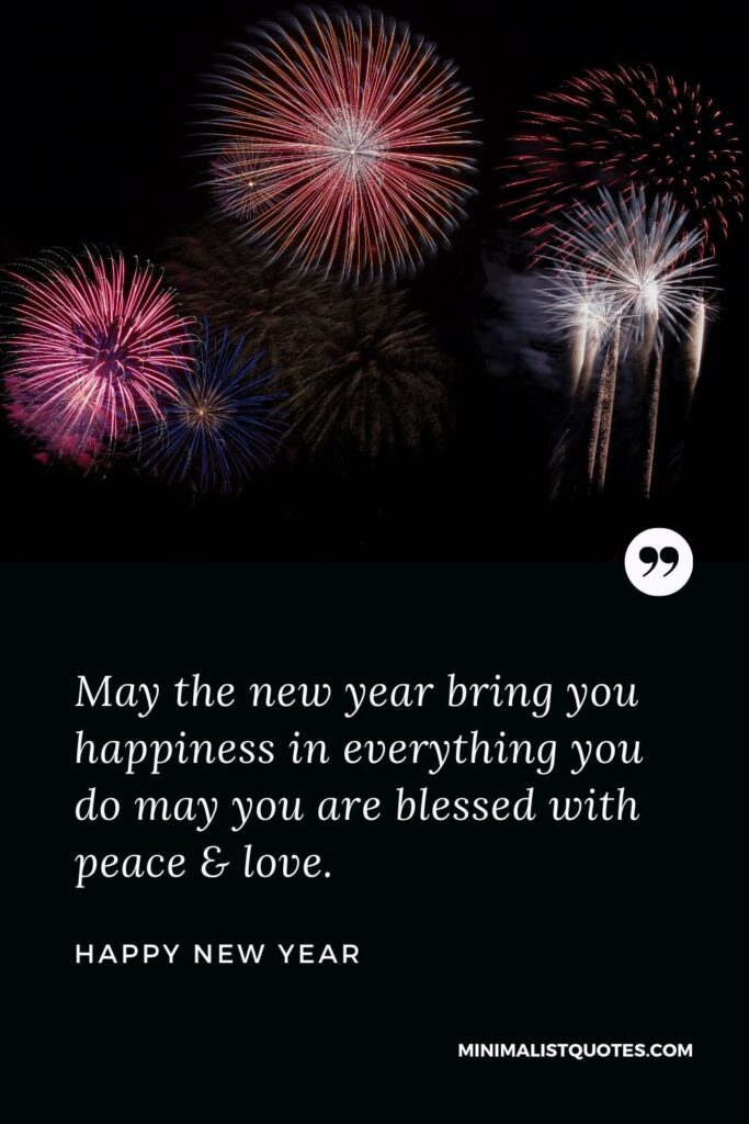 New Year Wish - May the new year bring you happiness in everything you do may you are blessed with peace & love.