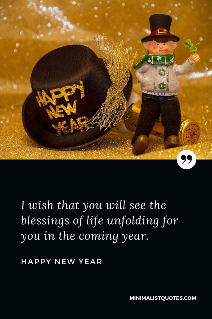 New Year Wish - I wish that you will see the blessings of life unfolding for you in the coming year.