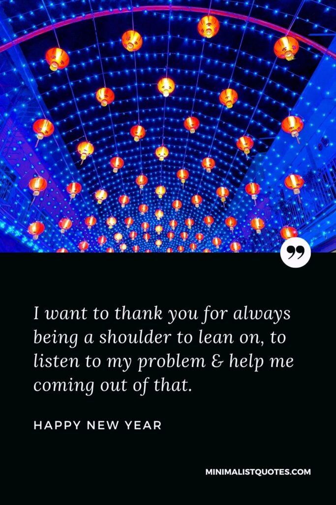 New Year Wish - I want to thank you for always being a shoulder to lean on, to listen to my problem & help me coming out of that.