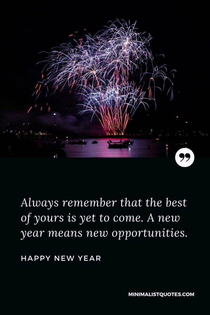New Year Wish - Always remember that the best of yours is yet to come. A new year means new opportunities.
