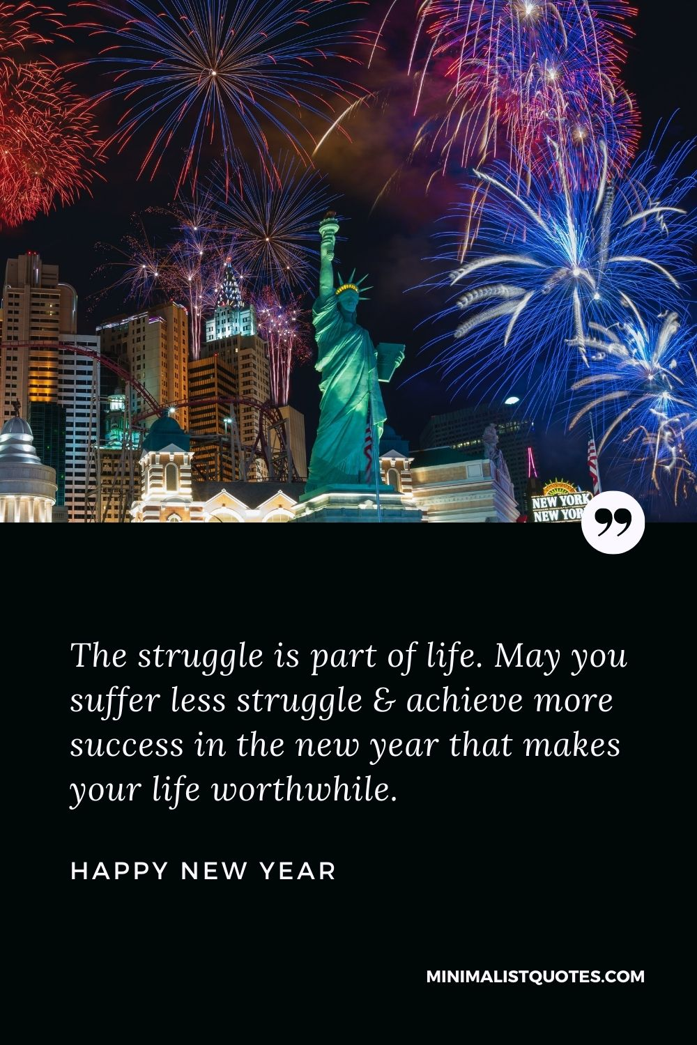 New Year Wish - The struggle is part of life. May you suffer less struggle & achieve more success in the new year that makes your life worthwhile.
