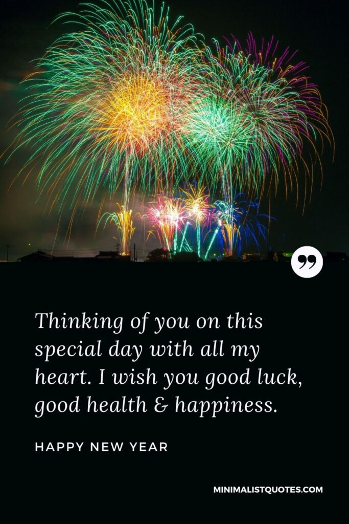 New Year Wish - Thinking of you on this special day with all my heart. I wish you good luck, good health & happiness.