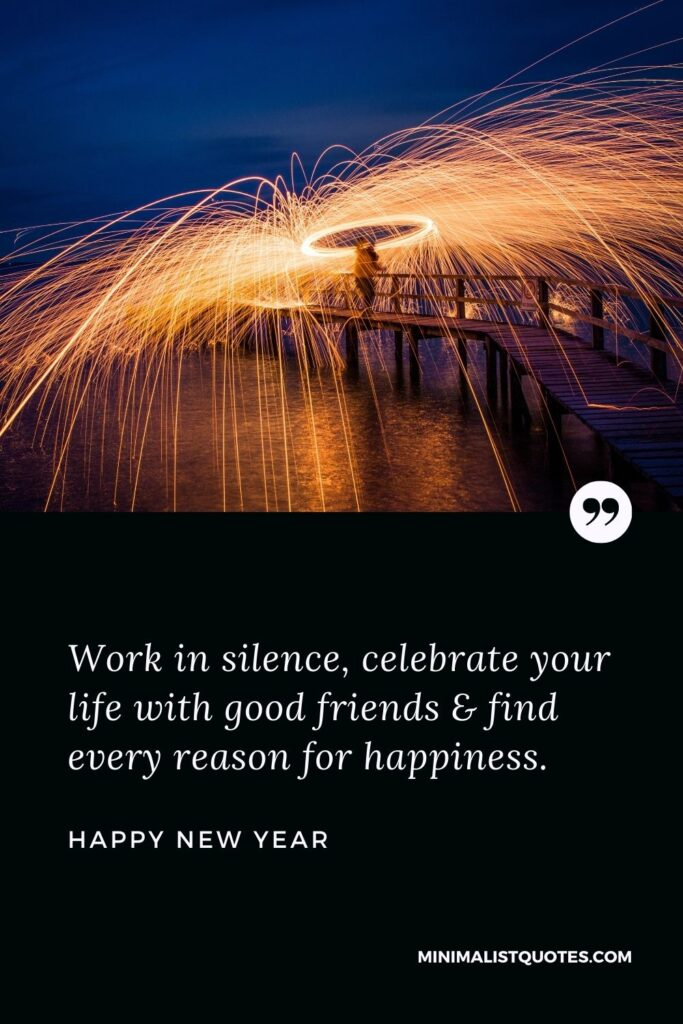 New Year Wish - Work in silence, celebrate your life with good friends & find every reason for happiness.