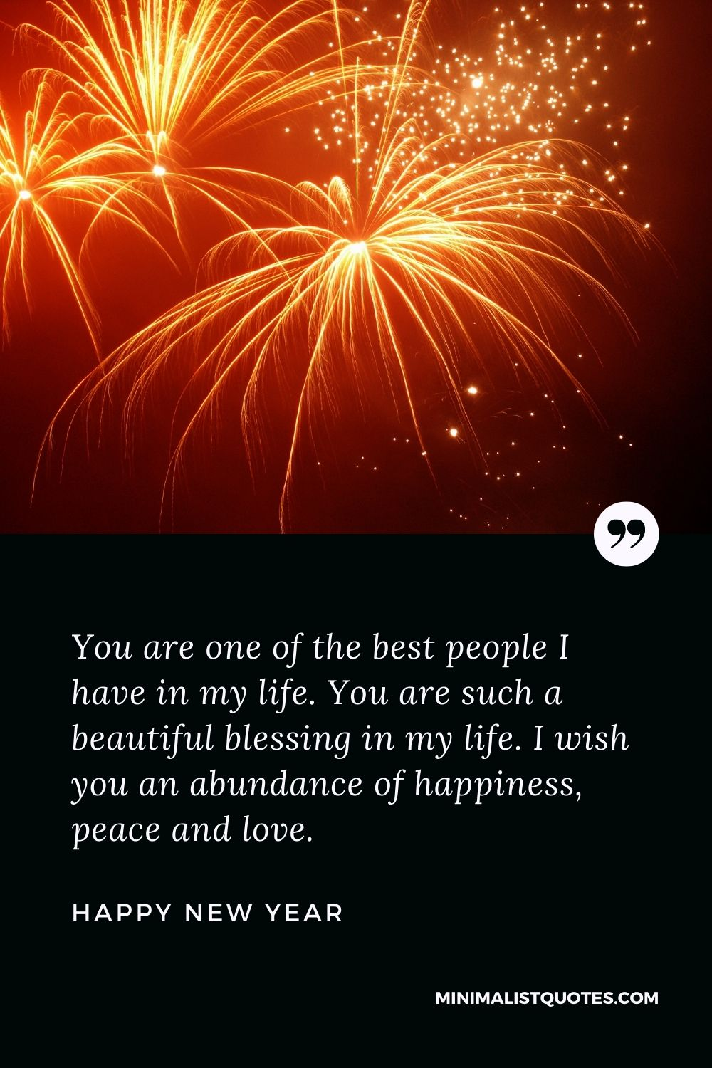 New Year Wish -You are one of the best people I have in my life. You are such a beautiful blessingin my life. I wish you an abundance of happiness, peace and love.
