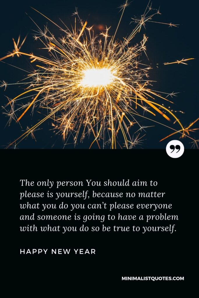 New Year Wish - The only person You should aim to please is yourself, because no matter what you do you can't please everyone and someone is going to have a problem with what you do so be true to yourself.