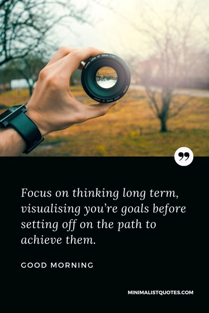 Good Morning Wish & Message: Focus on thinking long-term, visualizing your goals before setting off on the path to achieving them.