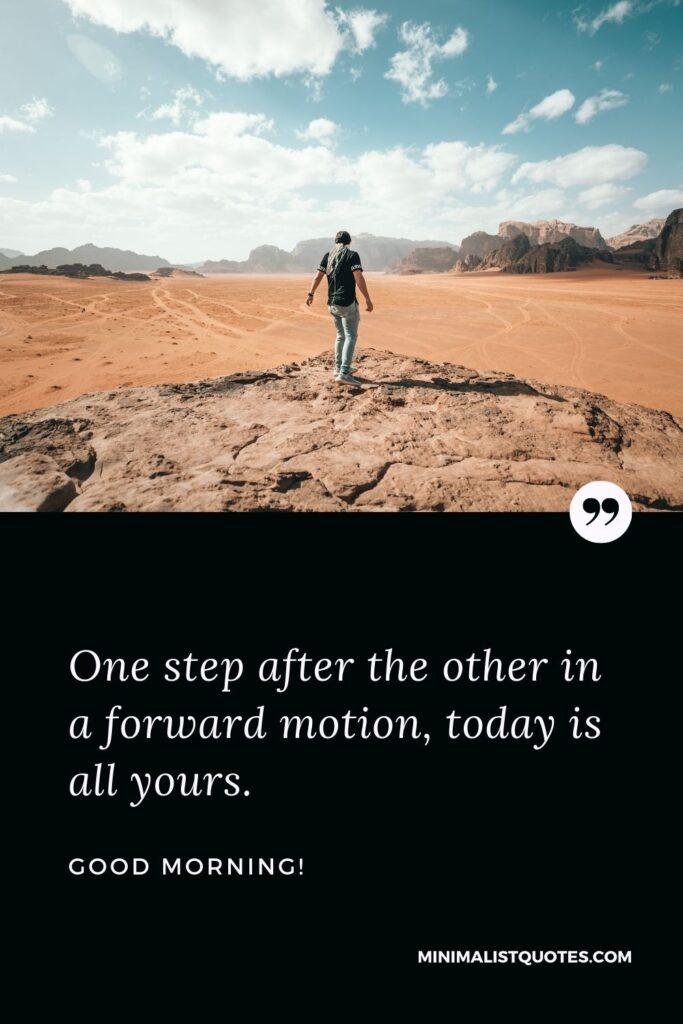 Good Morning Wish & Message: One step after the other in a forward motion, today is all yours.