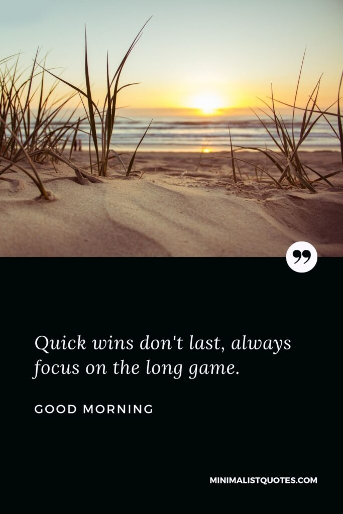 Good Morning Wish & Message - Quick wins don't last, always focus on the long game.