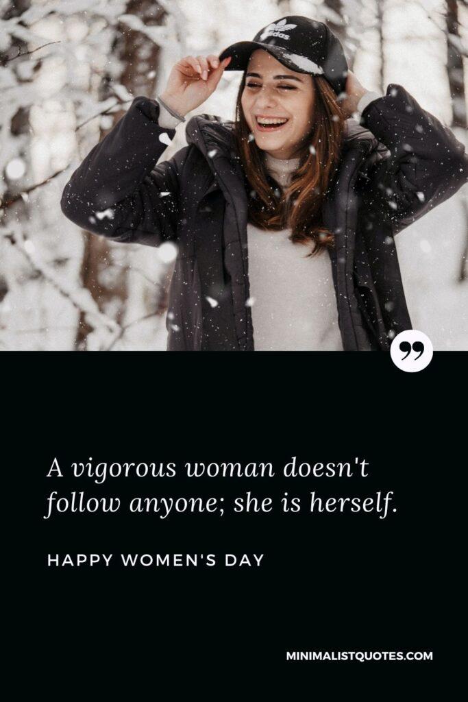 Women's Day Wish: A vigorous woman doesn't follow anyone; she is herself.
