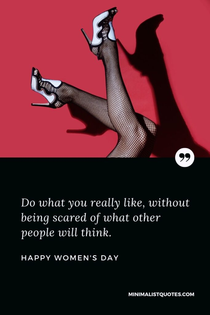 Women's Day Wish & Message: Do what you really like, without being scared of what other people will think.