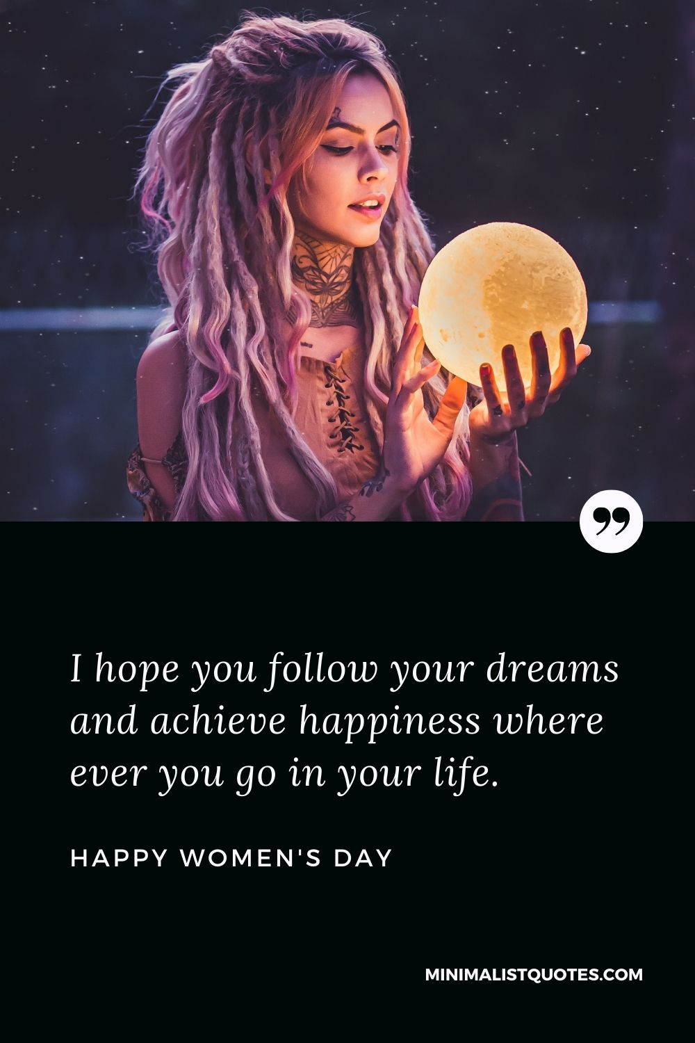 Women's Day Wish & Message: I hope you follow your dreams and achieve happiness where ever you go in your life.