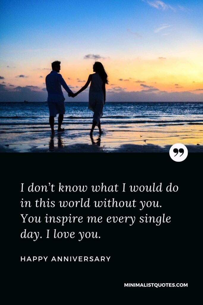 Anniversary wish, message & quote with image: I don't know what I would do in this world without you. You inspire me every single day. I love you. Happy Anniversary!