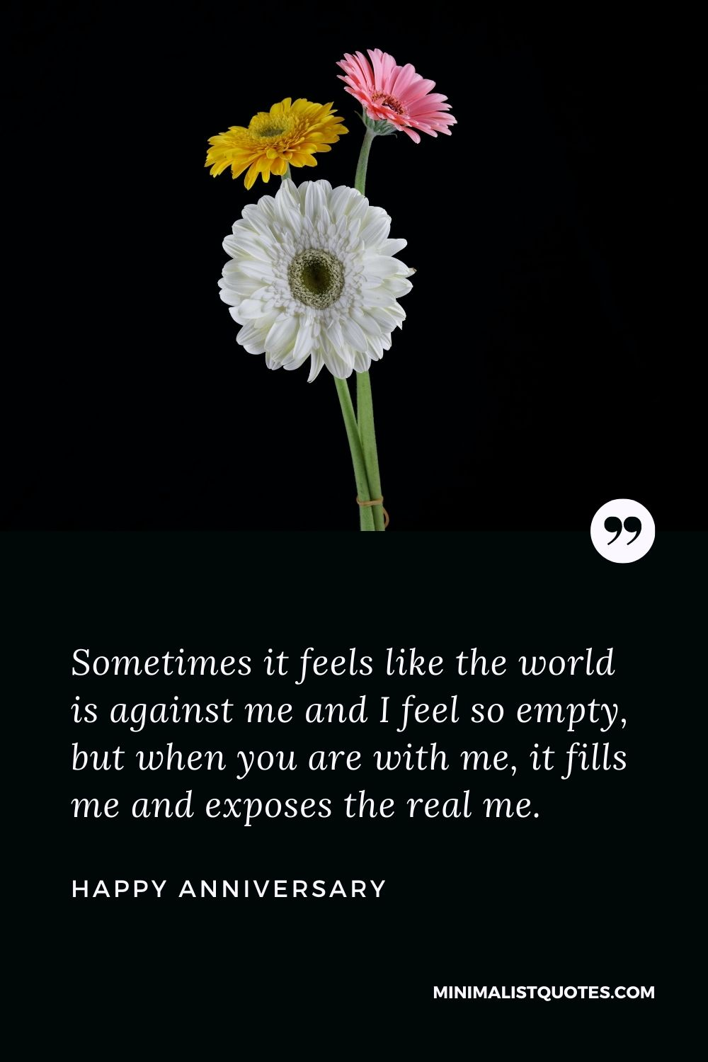 Anniversary wish, message & quote with HD image: Sometimes it feels like the world is against me and I feel so empty, but when you are with me, it fills me and exposes the real me. Happy Anniversary!