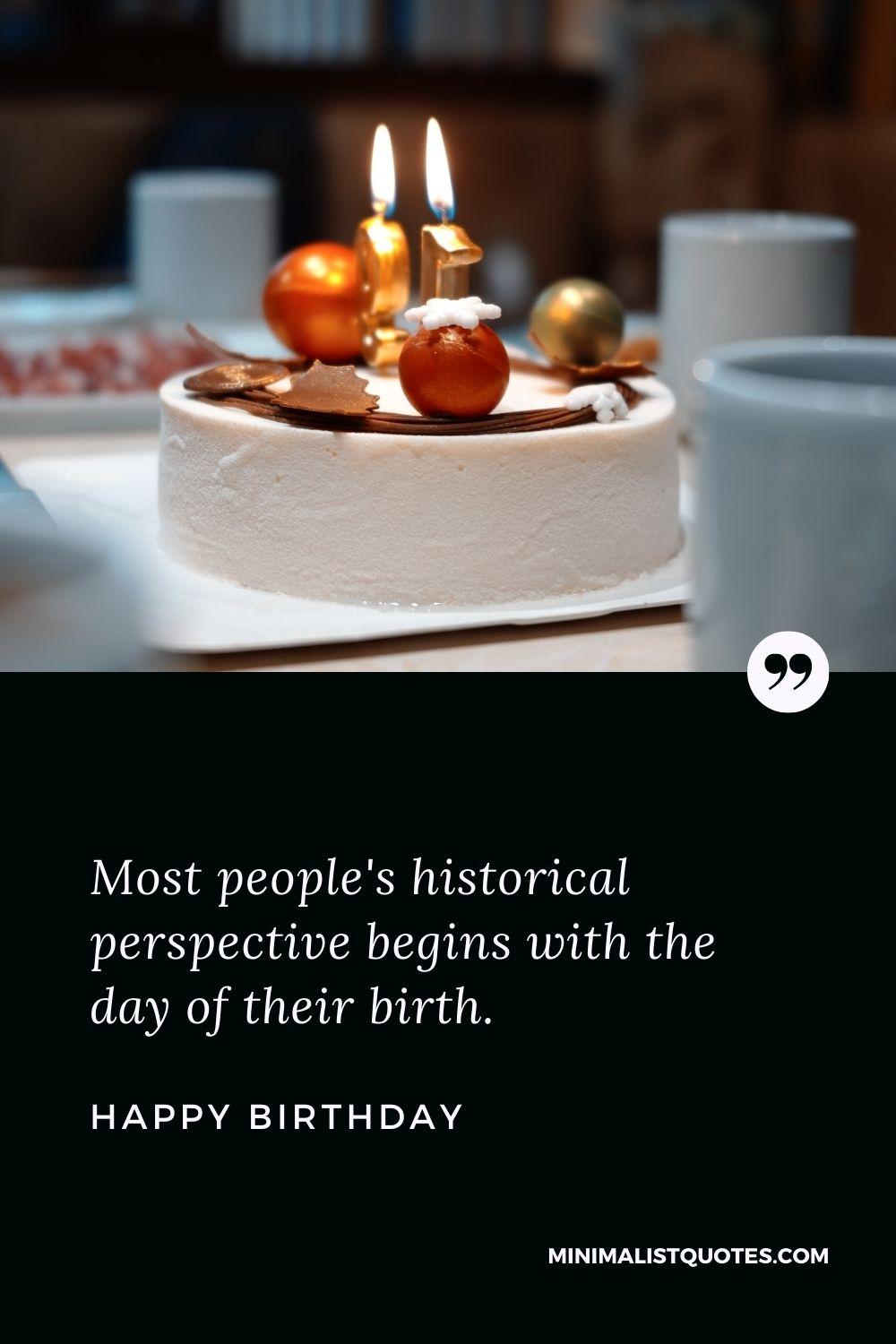 Birthday wish, message & quote: Most people's historical perspective begins with the day of their birth. Happy Birthday!