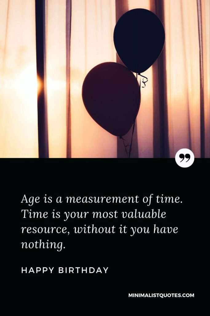 Birthday Wish & Message With HD Image: Age is ameasurement of time. Time is your most valuable resource, without it you have nothing. Happy Birthday!