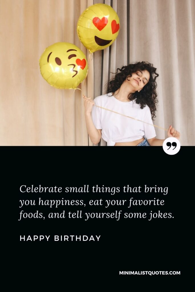 Birthday Wish & Message With HD Image: Celebrate small things that bring you happiness, eat your favorite foods, and tell yourself some jokes. Happy Birthday!