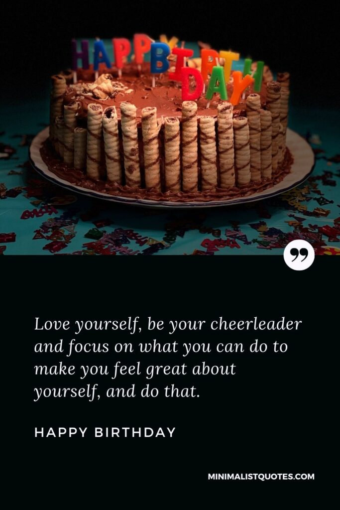 Birthday Wish & Message With HD Image: Love yourself, be your cheerleader and focus on what you can do to make you feel great about yourself, and do that. Happy Birthday!
