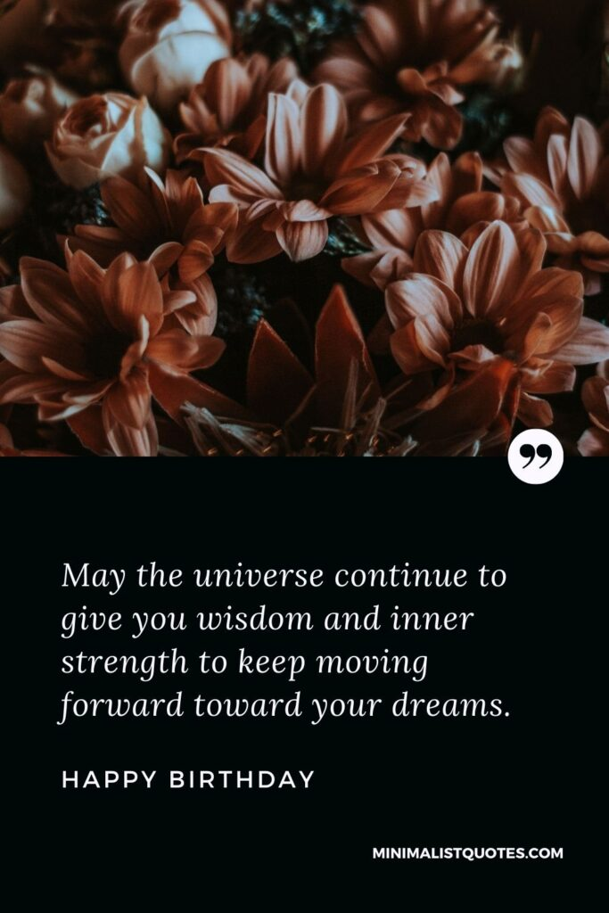 Birthday Wish & Message With HD Image: May the universe continue to give you wisdom and inner strength to keep moving forward toward your dreams. Happy Birthday!