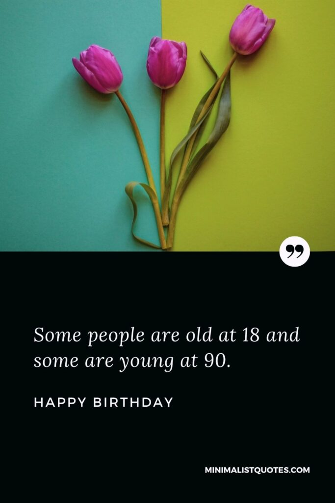 Birthday Wish & Message With HD Image: Some people are old at 18 and some are young at 90. Happy Birthday!