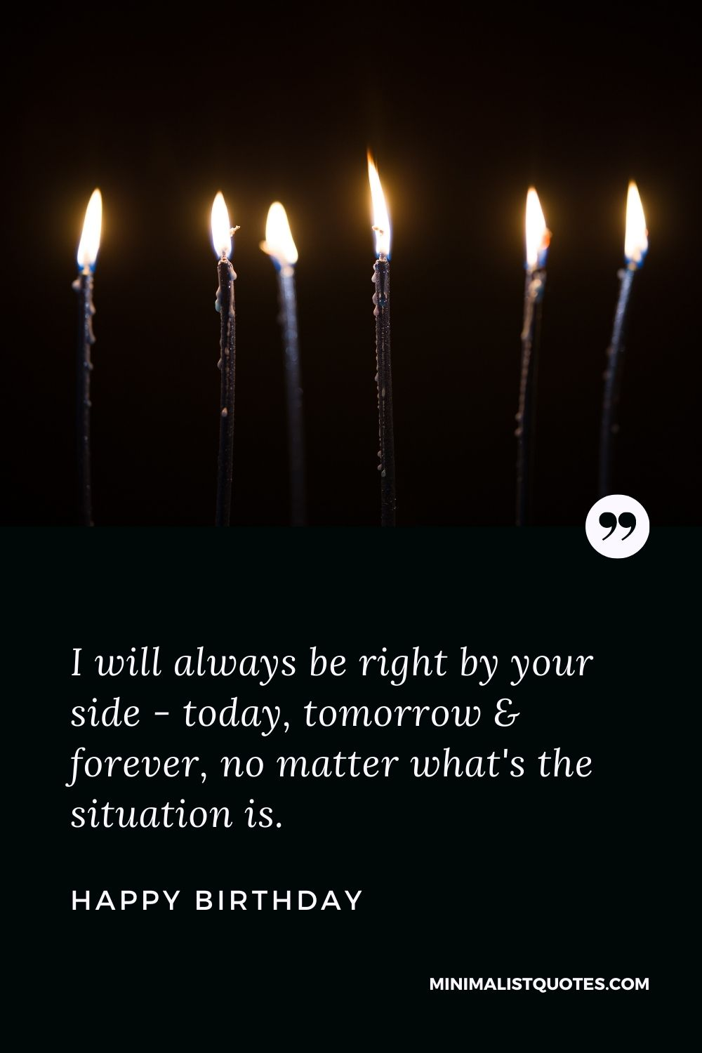 Birthday wish, message & quote with HD image: I will always be right by your side - today, tomorrow & forever, no matter what's the situationis. Happy Birthday!