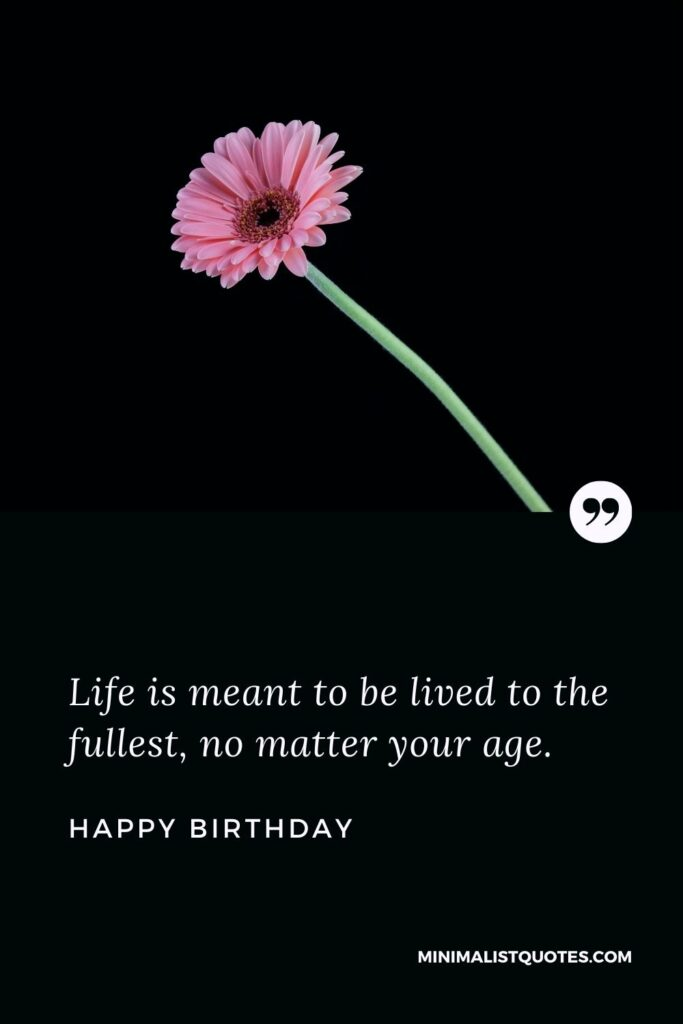 Birthday wishes, messages & quotes with HD images: Life is meant to be lived to the fullest, no matter your age. Happy Birthday!
