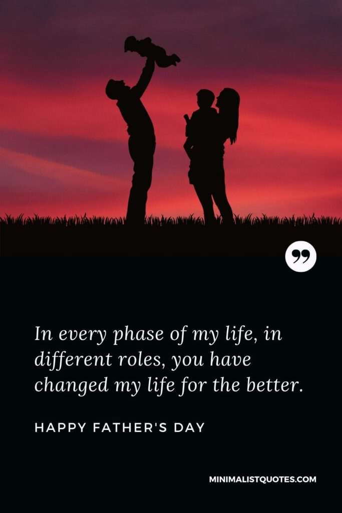 Father's Day Wish & Message With HD Image: In every phase of my life, in different roles, you have changed my life for the better. Happy Father's Day!