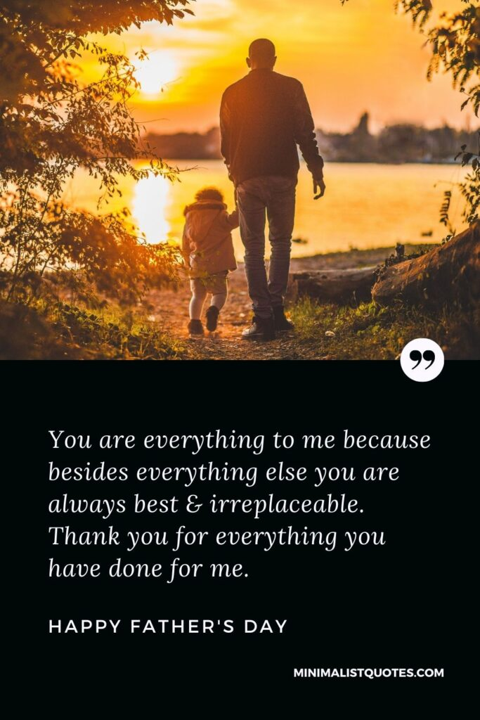 Father's Day Wish & Message With HD Image: You are everything to me because besides everything else you are always best & irreplaceable. Thank you for everything you have done for me. Happy Father's Day!