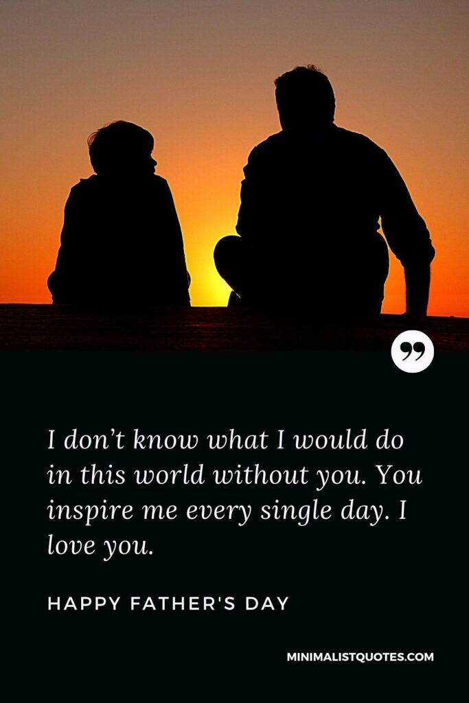 Father's Day wish, message & quote with HD image: I don't know what I would do in this world without you. You inspire me every single day. I love you. Happy Father's Day!