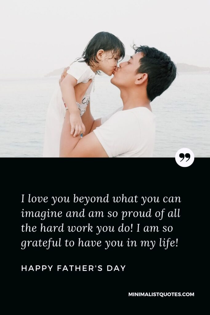 Father's Day wish, message & quote with HD image: I love you beyond what you can imagine and am so proud of all the hard work you do! I am so grateful to have you in my life. Happy Father's Day!